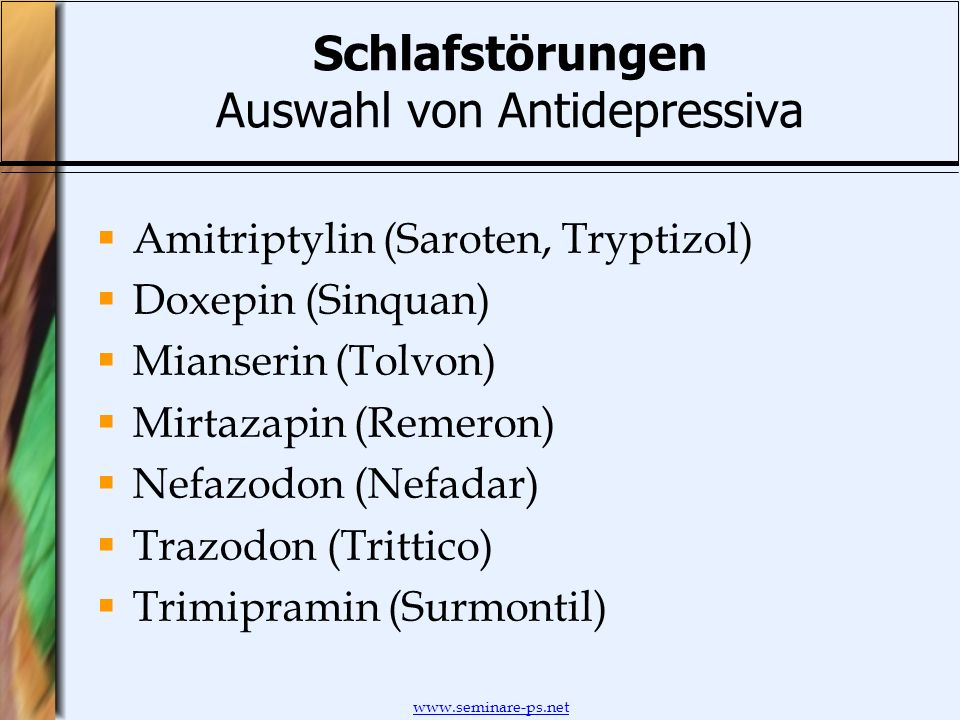 www.seminare-ps.net Schlafstörungen Auswahl von Antidepressiva Amitriptylin (Saroten, Tryptizol) Doxepin (Sinquan) Mianserin (Tolvon) Mirtazapin (Reme
