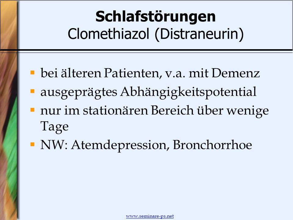 www.seminare-ps.net Schlafstörungen Clomethiazol (Distraneurin) bei älteren Patienten, v.a. mit Demenz ausgeprägtes Abhängigkeitspotential nur im stat
