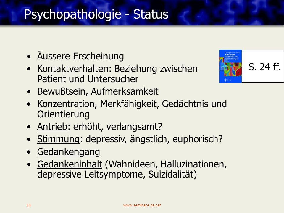 www.seminare-ps.net15 Psychopathologie - Status Äussere Erscheinung Kontaktverhalten: Beziehung zwischen Patient und Untersucher Bewußtsein, Aufmerksamkeit Konzentration, Merkfähigkeit, Gedächtnis und Orientierung Antrieb: erhöht, verlangsamt.