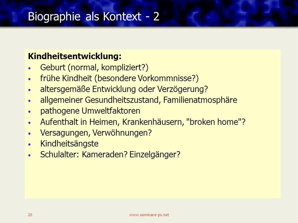 www.seminare-ps.net20 Biographie als Kontext - 2 Kindheitsentwicklung: Geburt (normal, kompliziert?) frühe Kindheit (besondere Vorkommnisse?) altersgemäße Entwicklung oder Verzögerung.