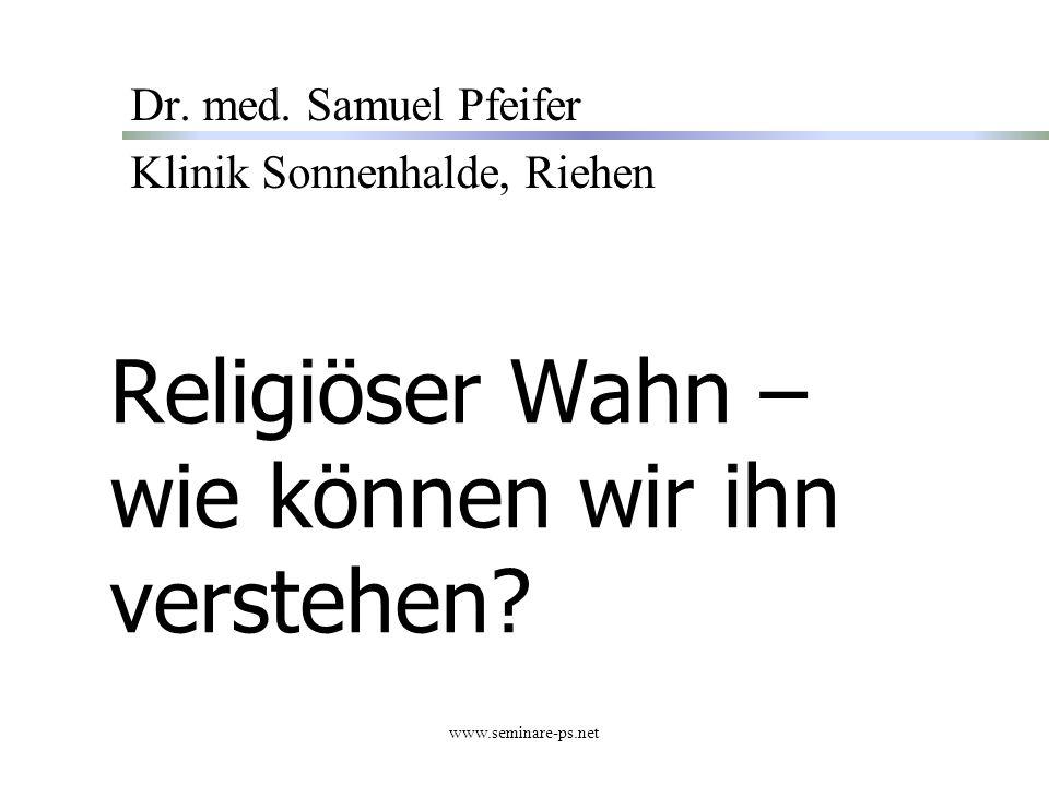 www.seminare-ps.net Religiöser Wahn – wie können wir ihn verstehen? Dr. med. Samuel Pfeifer Klinik Sonnenhalde, Riehen