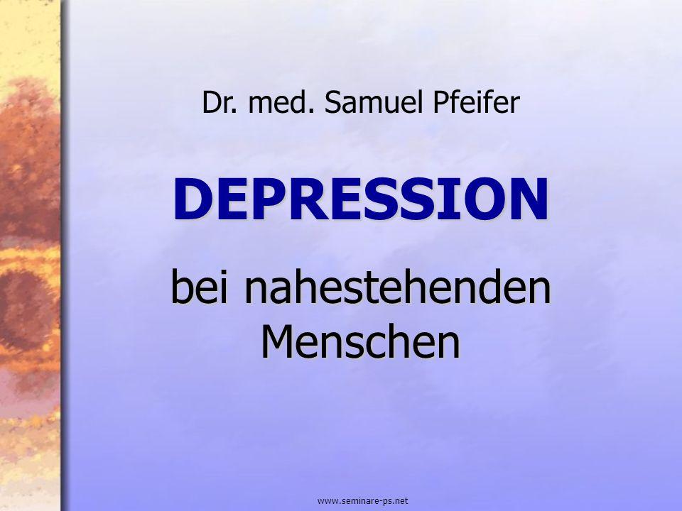 www.seminare-ps.net DEPRESSION bei nahestehenden Menschen Dr. med. Samuel Pfeifer