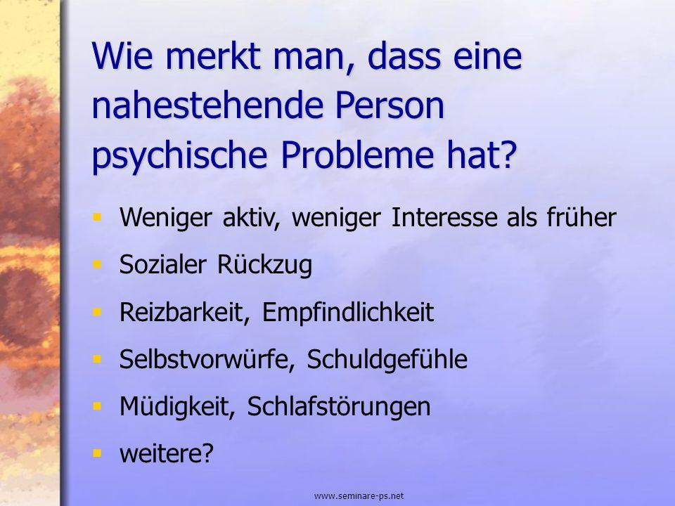 www.seminare-ps.net Wie merkt man, dass eine nahestehende Person psychische Probleme hat? Weniger aktiv, weniger Interesse als früher Sozialer Rückzug