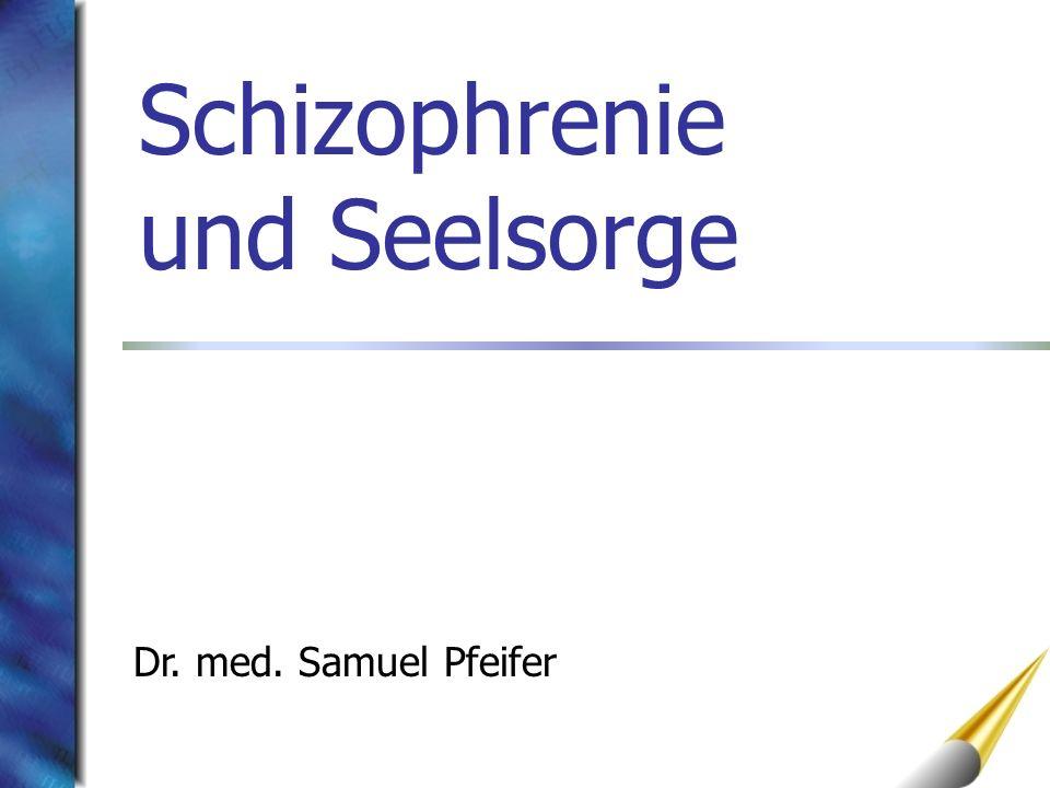 Schizophrenie und Seelsorge Dr. med. Samuel Pfeifer
