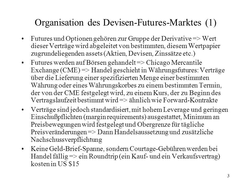 4 Organisation des Devisen-Futures-Marktes (2) Geringe Kosten ziehen viele Spekulanten an, ebenfalls Im- und Exporteure, MNUs und Banken als Handelsteilnehmer Volumen noch relativ gering im Vergleich zu Forward- Markt, aber ansteigend Neben CME hat eigentlich jeder große Börsenplatz auch eine Terminbörse, z.B.