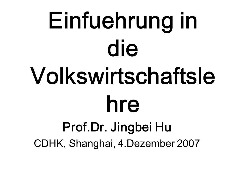 Einfuehrung in die Volkswirtschaftsle hre Prof.Dr. Jingbei Hu CDHK, Shanghai, 4.Dezember 2007