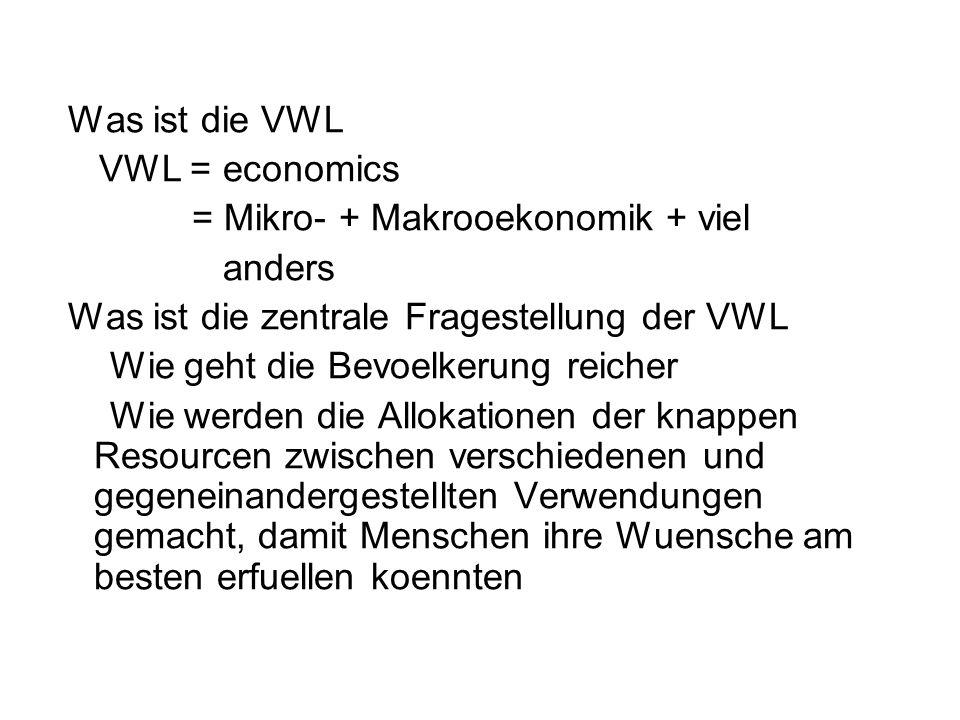 Was ist die VWL VWL = economics = Mikro- + Makrooekonomik + viel anders Was ist die zentrale Fragestellung der VWL Wie geht die Bevoelkerung reicher Wie werden die Allokationen der knappen Resourcen zwischen verschiedenen und gegeneinandergestellten Verwendungen gemacht, damit Menschen ihre Wuensche am besten erfuellen koennten