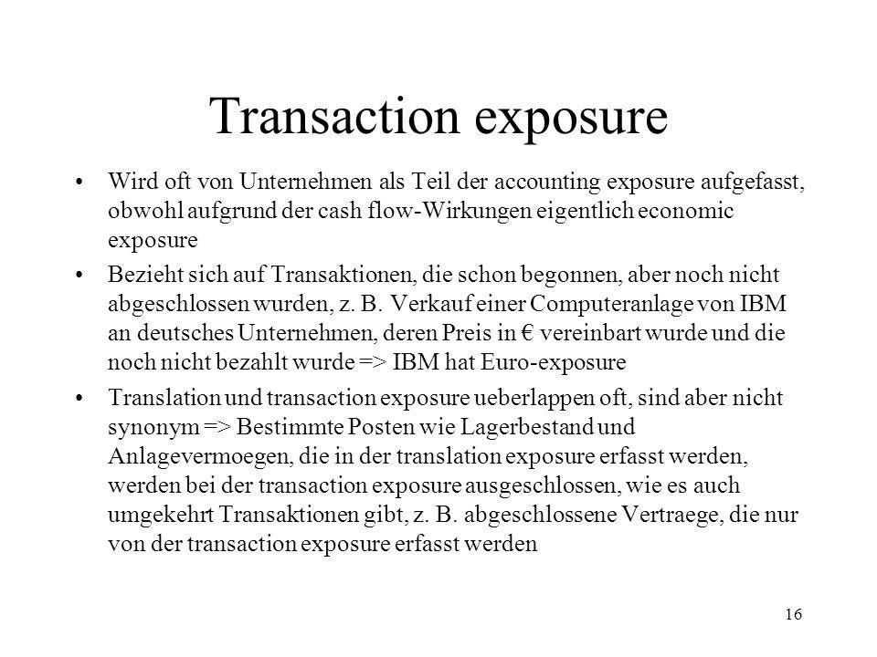 16 Transaction exposure Wird oft von Unternehmen als Teil der accounting exposure aufgefasst, obwohl aufgrund der cash flow-Wirkungen eigentlich econo