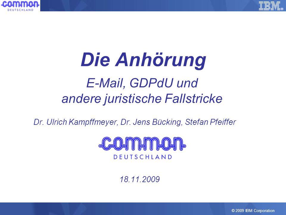 © 2009 IBM Corporation Die Anhörung E-Mail, GDPdU und andere juristische Fallstricke Dr. Ulrich Kampffmeyer, Dr. Jens Bücking, Stefan Pfeiffer 18.11.2