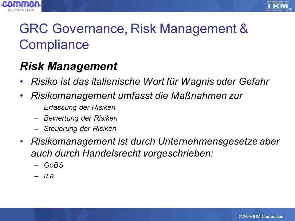© 2009 IBM Corporation GRC Governance, Risk Management & Compliance Risk Management Risiko ist das italienische Wort für Wagnis oder Gefahr Risikomana
