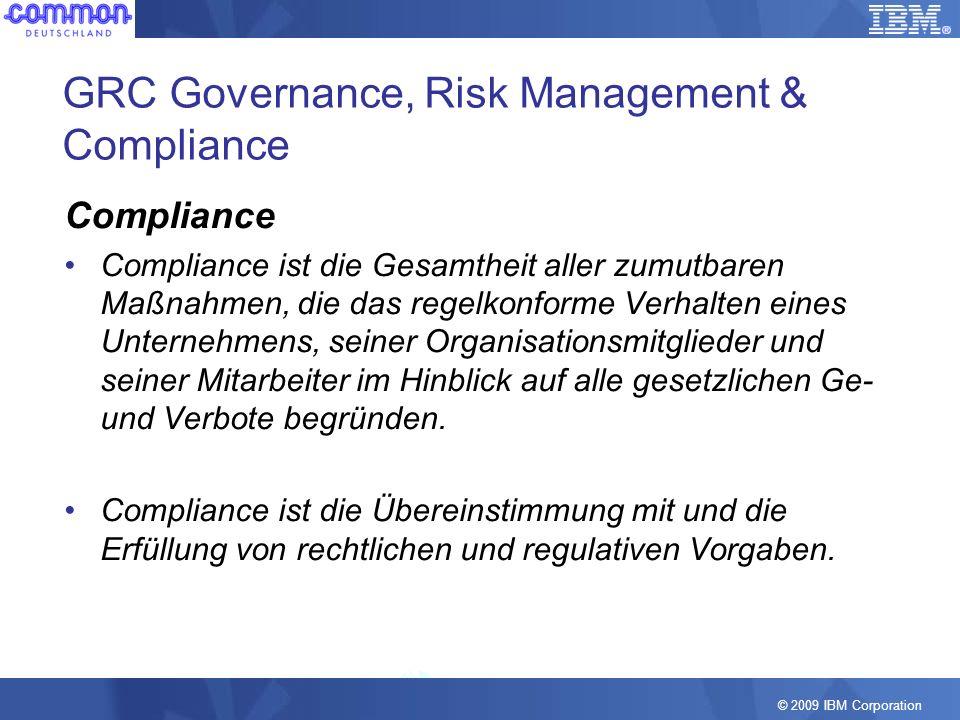 © 2009 IBM Corporation GRC Governance, Risk Management & Compliance Compliance Compliance ist die Gesamtheit aller zumutbaren Maßnahmen, die das regel