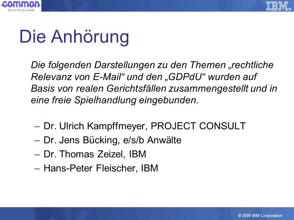 © 2009 IBM Corporation Die Anhörung Die folgenden Darstellungen zu den Themen rechtliche Relevanz von E-Mail und den GDPdU wurden auf Basis von realen