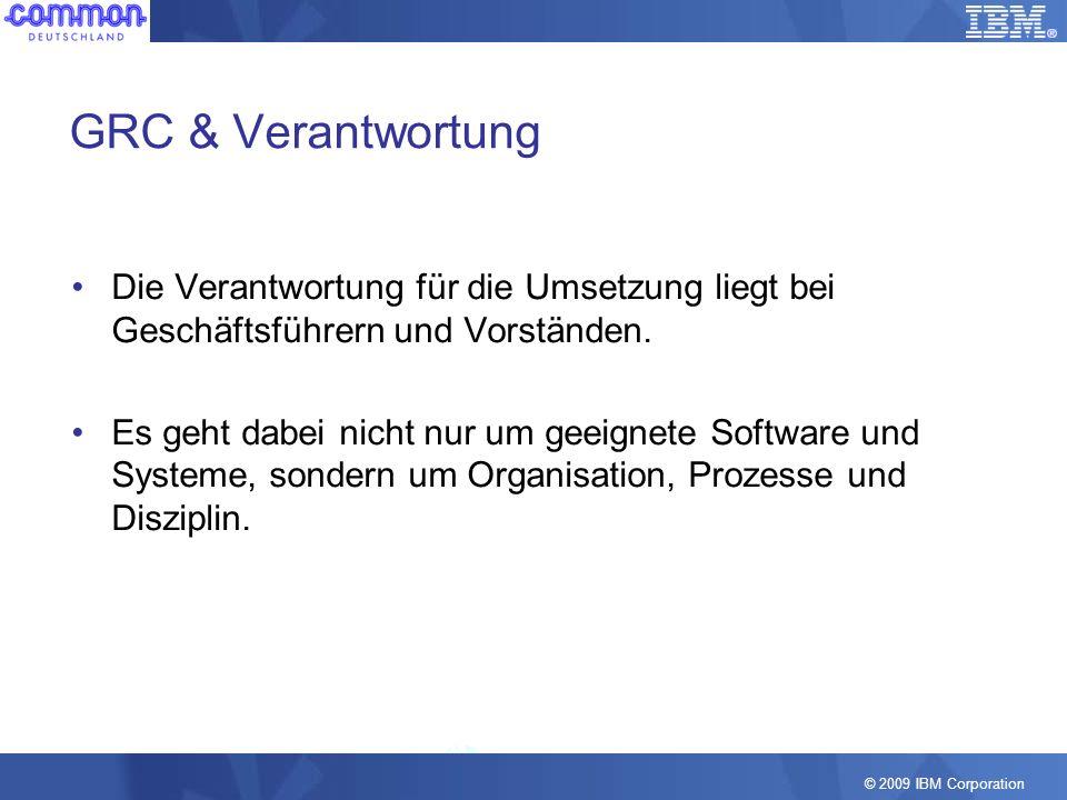 © 2009 IBM Corporation GRC & Verantwortung Die Verantwortung für die Umsetzung liegt bei Geschäftsführern und Vorständen. Es geht dabei nicht nur um g