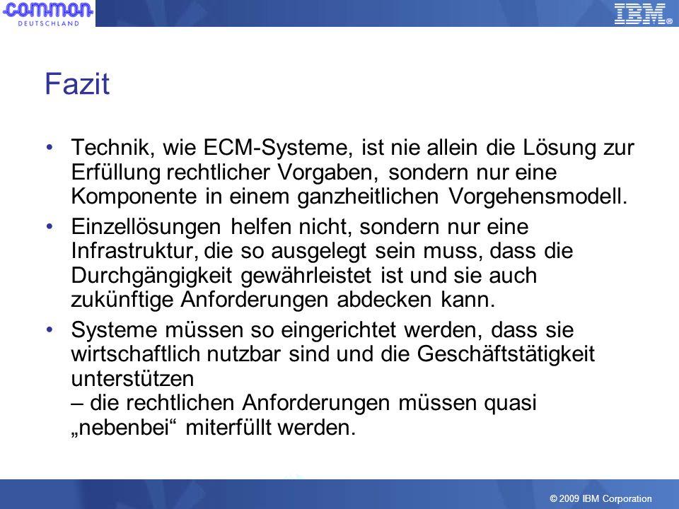 © 2009 IBM Corporation Fazit Technik, wie ECM-Systeme, ist nie allein die Lösung zur Erfüllung rechtlicher Vorgaben, sondern nur eine Komponente in ei