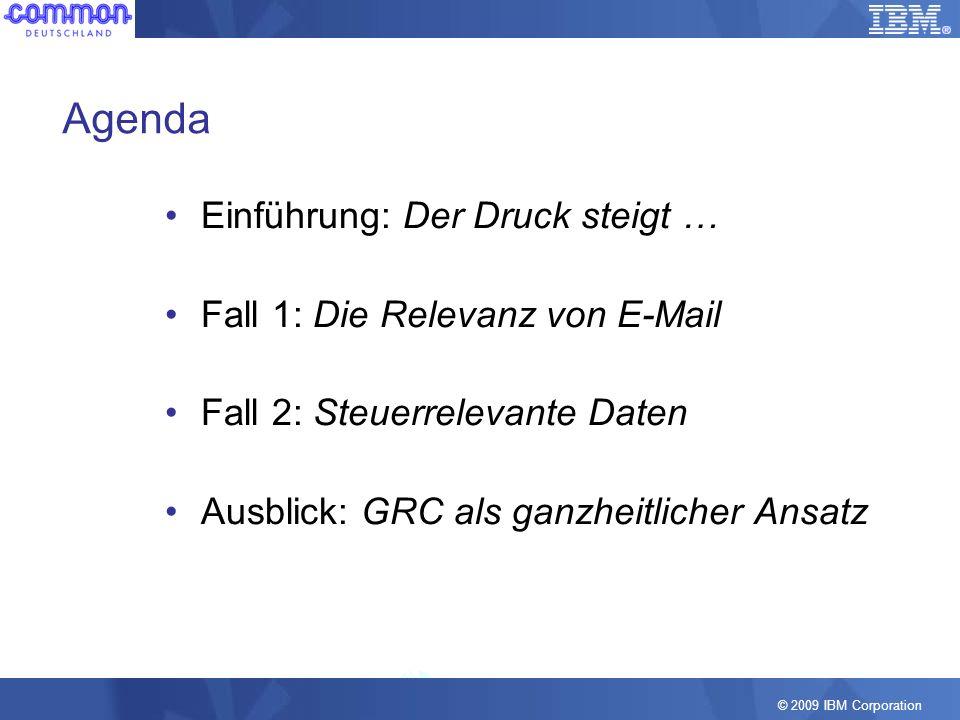 © 2009 IBM Corporation Agenda Einführung: Der Druck steigt … Fall 1: Die Relevanz von E-Mail Fall 2: Steuerrelevante Daten Ausblick: GRC als ganzheitl