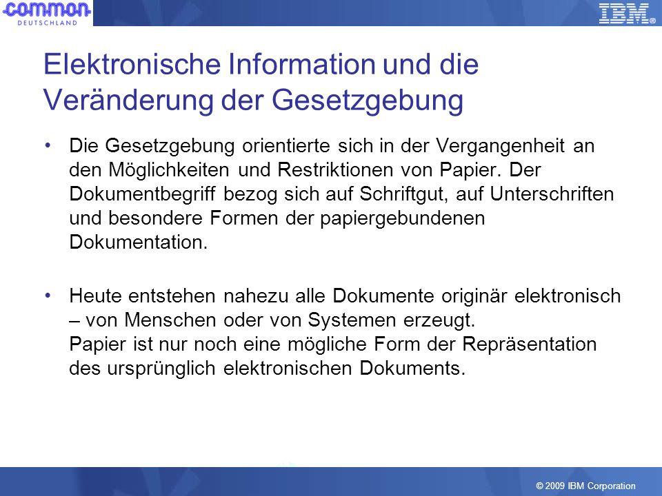 © 2009 IBM Corporation Elektronische Information und die Veränderung der Gesetzgebung Gesetzgebung und Rechtsprechung wurden in den vergangenen 15 Jahren schrittweise an die Veränderung durch elektronische Medien angepasst: –Durch elektronische Signaturen werden aus Dateien beweiskräftige Dokumente –Nach dem BGB können vielfältige Geschäftstätigkeiten formfrei und mit rein elektronischen Informationen durchgeführt werden –Steuerrelevante Daten müssen verarbeitungs- und auswertungsfähig bereitgestellt werden –Elektronische Prozesse sparen Geld, sind schneller und mit Mitteln der modernen Informationsverabeitung auch sicherer und einfacher nachvollziehbar durchführbar Die Bedeutung des elektronischen Dokuments und der elektronischen Dokumentation ist gestiegen.