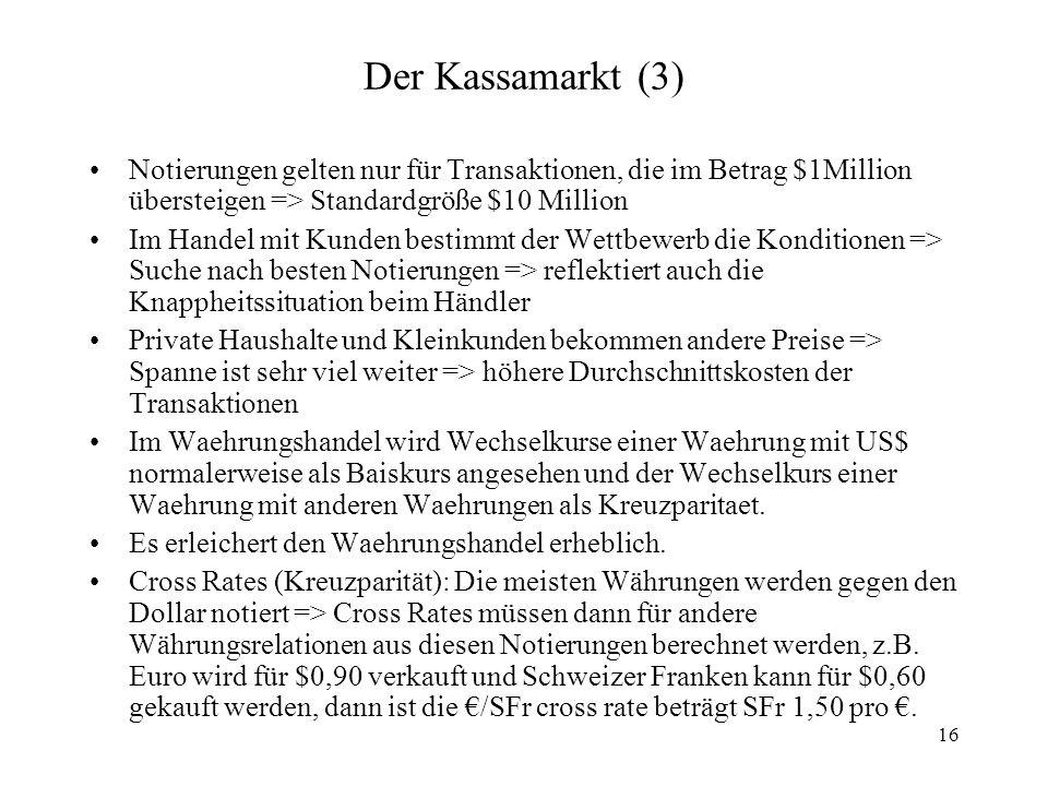 16 Der Kassamarkt (3) Notierungen gelten nur für Transaktionen, die im Betrag $1Million übersteigen => Standardgröße $10 Million Im Handel mit Kunden