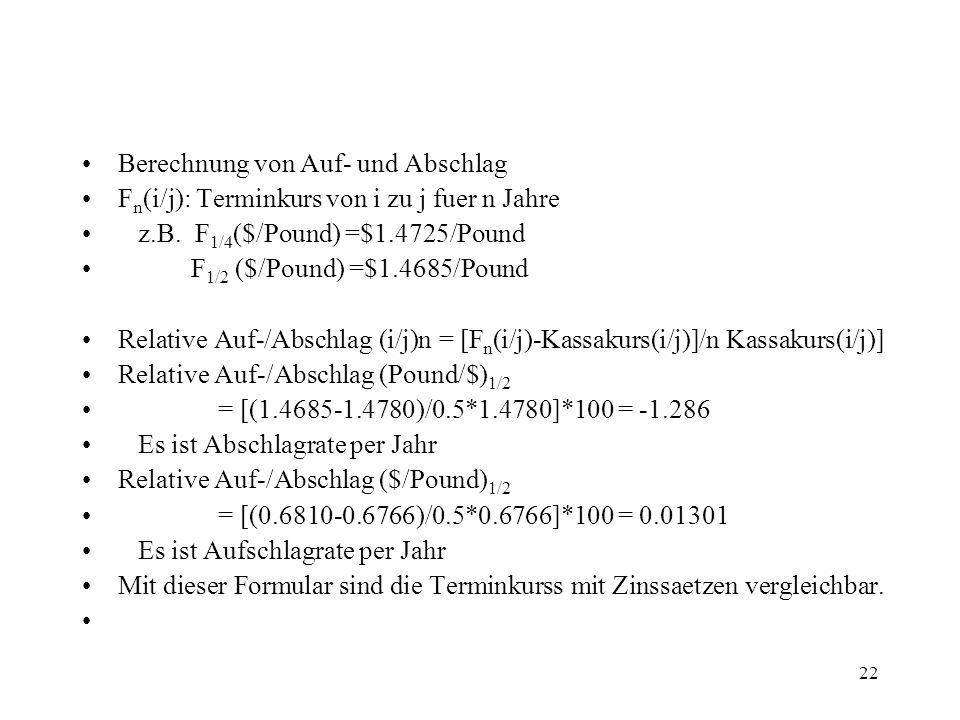 22 Berechnung von Auf- und Abschlag F n (i/j): Terminkurs von i zu j fuer n Jahre z.B. F 1/4 ($/Pound) =$1.4725/Pound F 1/2 ($/Pound) =$1.4685/Pound R