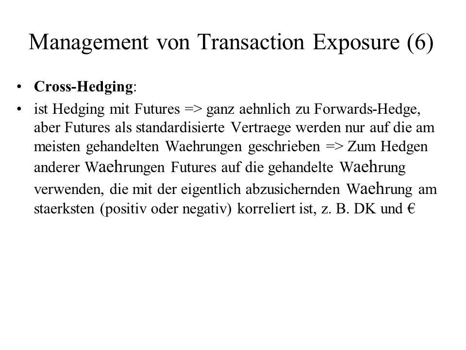 Management von Transaction Exposure (6) Cross-Hedging: ist Hedging mit Futures => ganz aehnlich zu Forwards-Hedge, aber Futures als standardisierte Ve