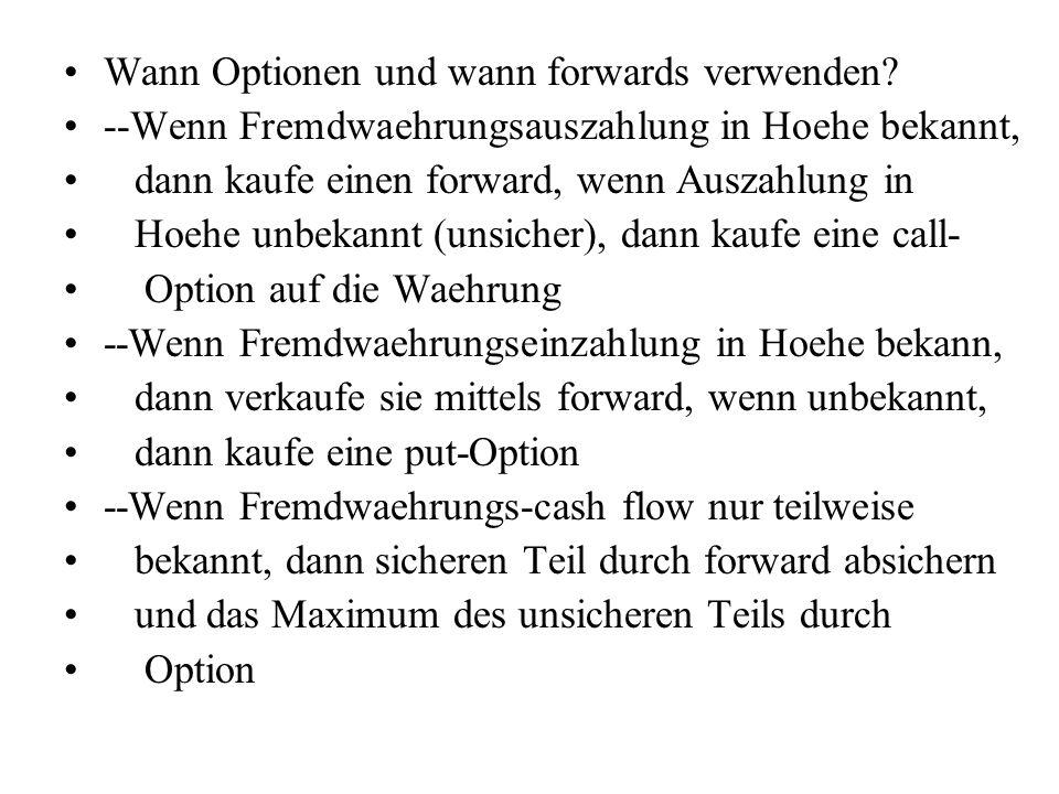Wann Optionen und wann forwards verwenden? --Wenn Fremdwaehrungsauszahlung in Hoehe bekannt, dann kaufe einen forward, wenn Auszahlung in Hoehe unbeka
