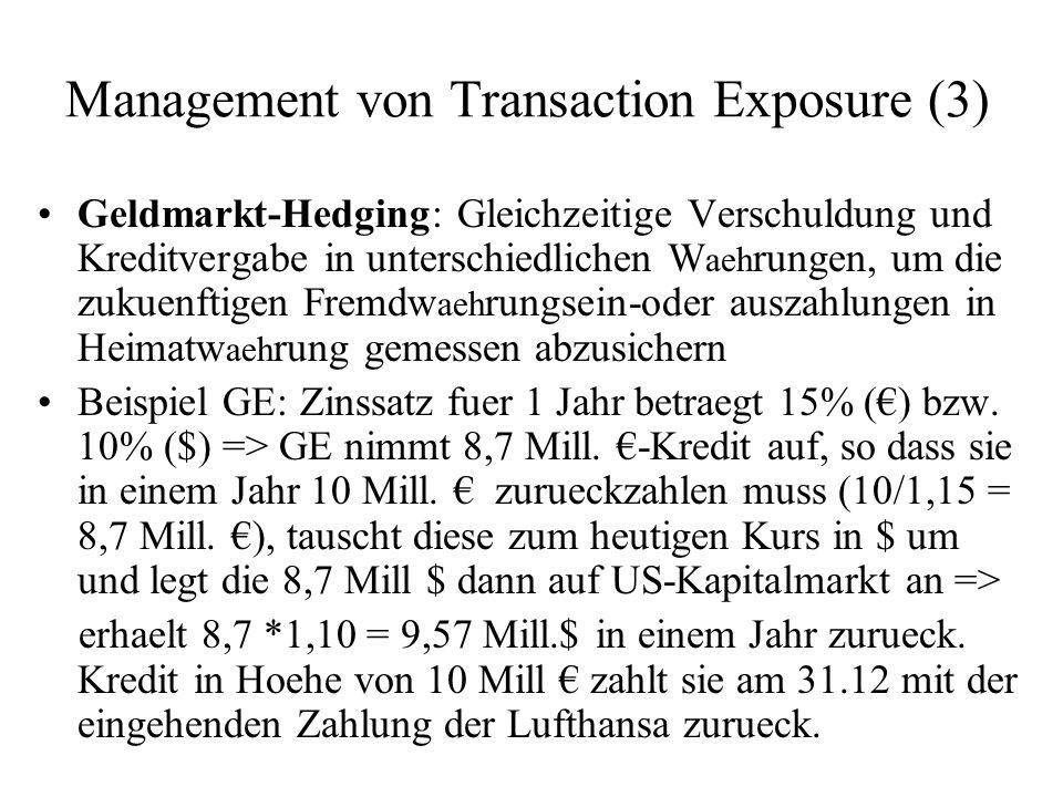 Management von Transaction Exposure (3) Geldmarkt-Hedging: Gleichzeitige Verschuldung und Kreditvergabe in unterschiedlichen W aeh rungen, um die zuku