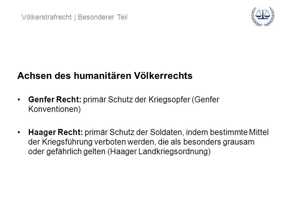 Völkerstrafrecht | Besonderer Teil Achsen des humanitären Völkerrechts Genfer Recht: primär Schutz der Kriegsopfer (Genfer Konventionen) Haager Recht: