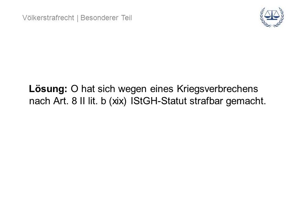 Völkerstrafrecht | Besonderer Teil Lösung: O hat sich wegen eines Kriegsverbrechens nach Art. 8 II lit. b (xix) IStGH-Statut strafbar gemacht.
