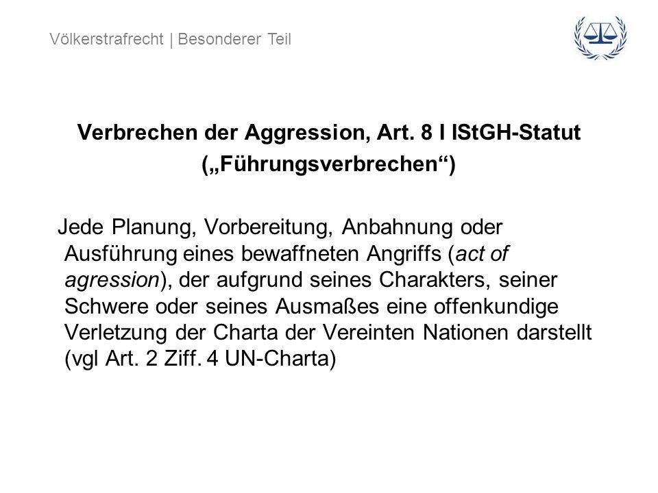 Völkerstrafrecht | Besonderer Teil Verbrechen der Aggression, Art. 8 I IStGH-Statut (Führungsverbrechen) Jede Planung, Vorbereitung, Anbahnung oder Au