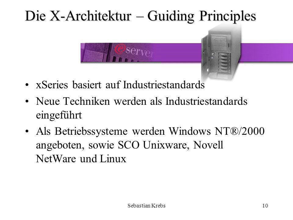 Sebastian Krebs10 Die X-Architektur – Guiding Principles xSeries basiert auf Industriestandards Neue Techniken werden als Industriestandards eingeführt Als Betriebssysteme werden Windows NT®/2000 angeboten, sowie SCO Unixware, Novell NetWare und Linux