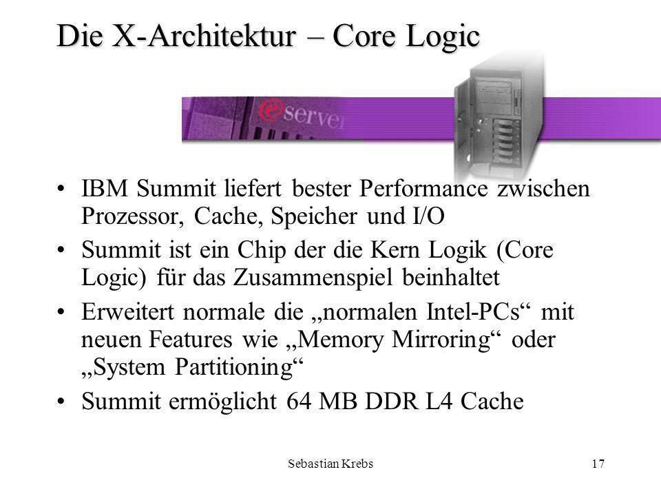 Sebastian Krebs17 Die X-Architektur – Core Logic IBM Summit liefert bester Performance zwischen Prozessor, Cache, Speicher und I/O Summit ist ein Chip der die Kern Logik (Core Logic) für das Zusammenspiel beinhaltet Erweitert normale die normalen Intel-PCs mit neuen Features wie Memory Mirroring oder System Partitioning Summit ermöglicht 64 MB DDR L4 Cache