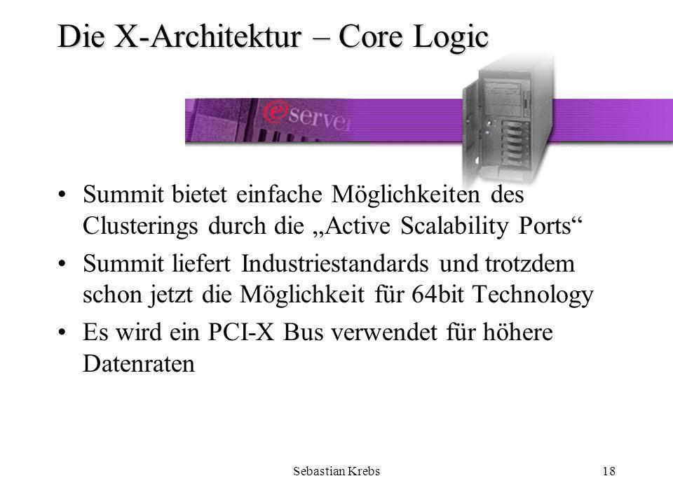 Sebastian Krebs18 Die X-Architektur – Core Logic Summit bietet einfache Möglichkeiten des Clusterings durch die Active Scalability Ports Summit liefert Industriestandards und trotzdem schon jetzt die Möglichkeit für 64bit Technology Es wird ein PCI-X Bus verwendet für höhere Datenraten