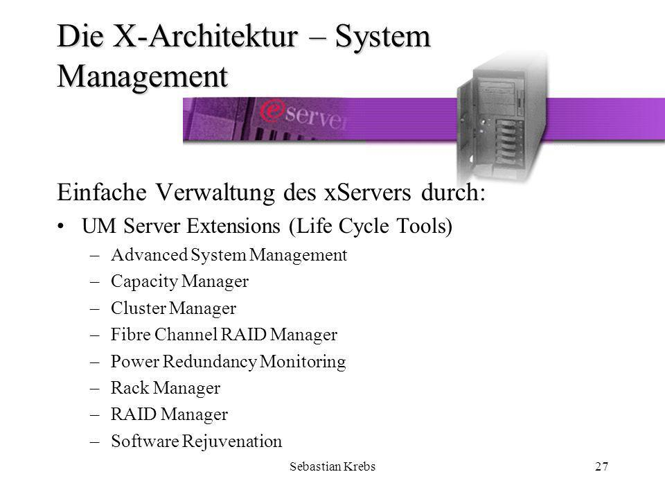 Sebastian Krebs27 Die X-Architektur – System Management Einfache Verwaltung des xServers durch: UM Server Extensions (Life Cycle Tools) –Advanced System Management –Capacity Manager –Cluster Manager –Fibre Channel RAID Manager –Power Redundancy Monitoring –Rack Manager –RAID Manager –Software Rejuvenation