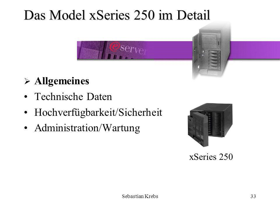 Sebastian Krebs33 Das Model xSeries 250 im Detail Allgemeines Technische Daten Hochverfügbarkeit/Sicherheit Administration/Wartung xSeries 250