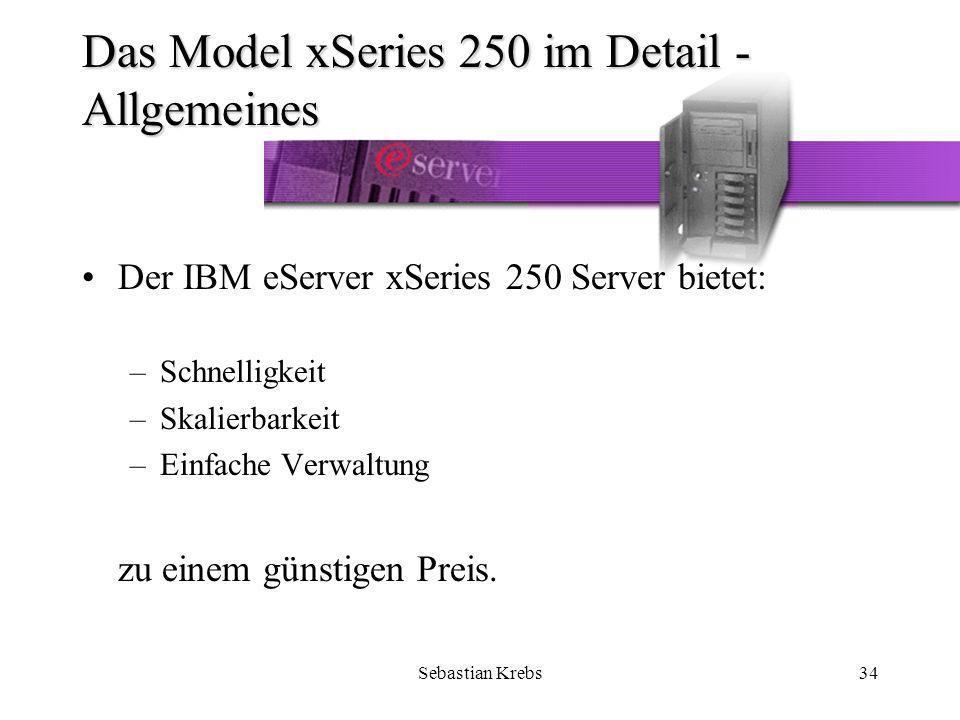 Sebastian Krebs34 Das Model xSeries 250 im Detail - Allgemeines Der IBM eServer xSeries 250 Server bietet: –Schnelligkeit –Skalierbarkeit –Einfache Verwaltung zu einem günstigen Preis.