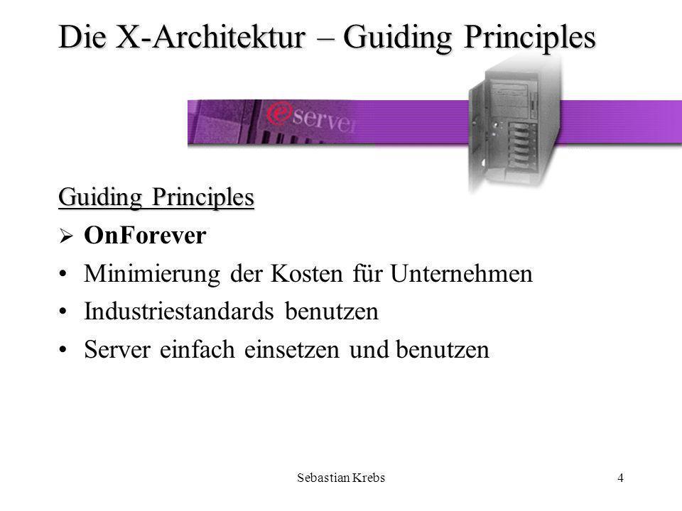 Sebastian Krebs4 Die X-Architektur – Guiding Principles Guiding Principles OnForever Minimierung der Kosten für Unternehmen Industriestandards benutzen Server einfach einsetzen und benutzen