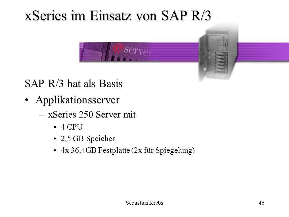 Sebastian Krebs46 xSeries im Einsatz von SAP R/3 SAP R/3 hat als Basis Applikationsserver –xSeries 250 Server mit 4 CPU 2,5 GB Speicher 4x 36,4GB Festplatte (2x für Spiegelung)