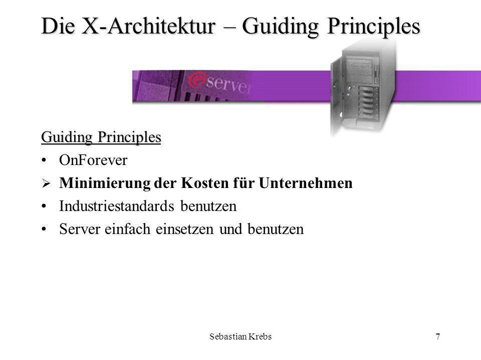 Sebastian Krebs8 Die X-Architektur – Guiding Principles Kunden wollen ähnliche Leistungen wie bei größeren Systemen aber zu niedrigen Konditionen Intel-Prozessor basierte Server werden eingesetzt, um Entwicklung von neuen spezifischen Techniken und Methoden zu vermeiden