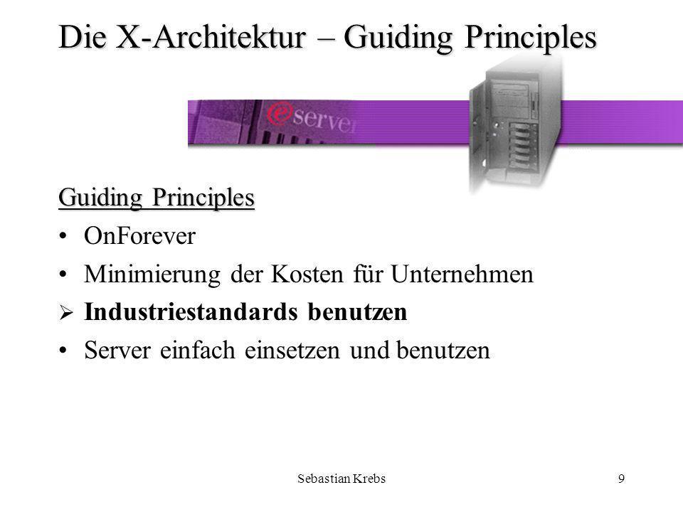 Sebastian Krebs9 Die X-Architektur – Guiding Principles Guiding Principles OnForever Minimierung der Kosten für Unternehmen Industriestandards benutzen Server einfach einsetzen und benutzen