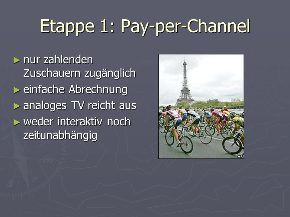 Etappe 1: Pay-per-Channel nur zahlenden Zuschauern zugänglich nur zahlenden Zuschauern zugänglich einfache Abrechnung einfache Abrechnung analoges TV reicht aus analoges TV reicht aus weder interaktiv noch zeitunabhängig weder interaktiv noch zeitunabhängig
