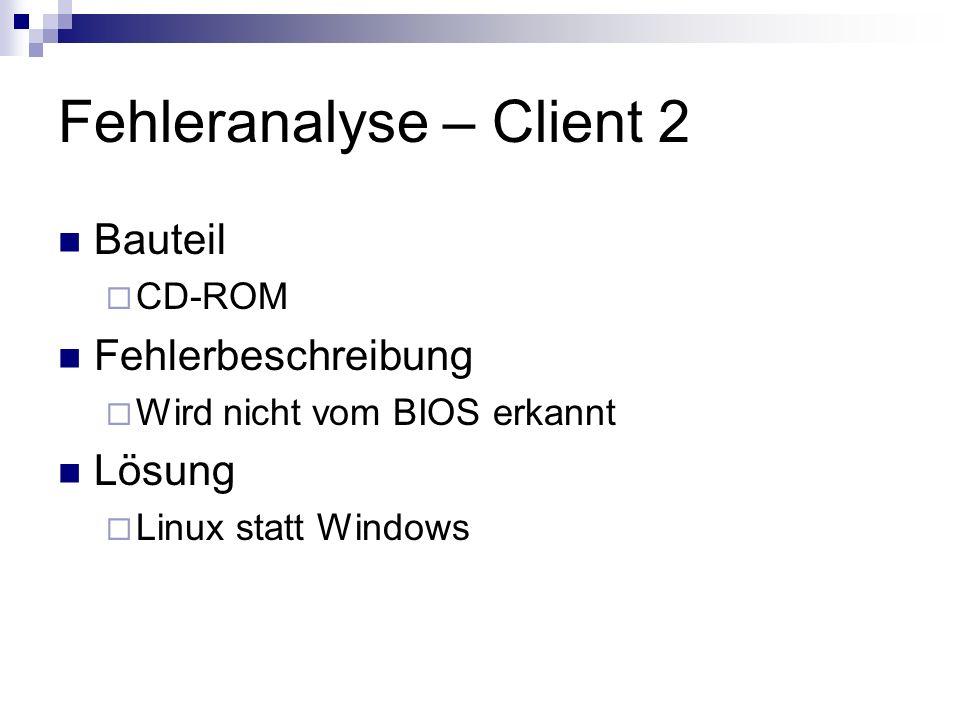 Fehleranalyse – Client 2 Bauteil CD-ROM Fehlerbeschreibung Wird nicht vom BIOS erkannt Lösung Linux statt Windows