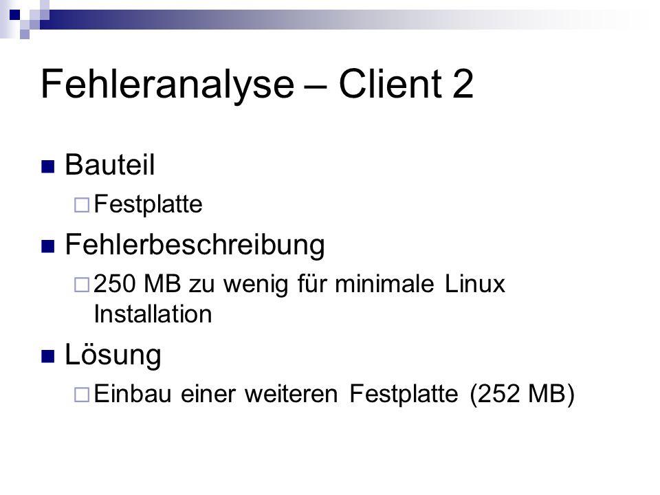 Fehleranalyse – Client 2 Bauteil Festplatte Fehlerbeschreibung 250 MB zu wenig für minimale Linux Installation Lösung Einbau einer weiteren Festplatte