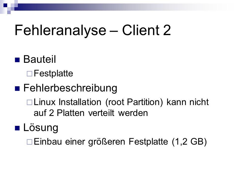 Fehleranalyse – Client 2 Bauteil Festplatte Fehlerbeschreibung Linux Installation (root Partition) kann nicht auf 2 Platten verteilt werden Lösung Ein