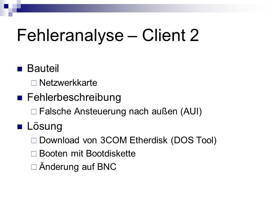 Fehleranalyse – Client 2 Bauteil Netzwerkkarte Fehlerbeschreibung Falsche Ansteuerung nach außen (AUI) Lösung Download von 3COM Etherdisk (DOS Tool) B