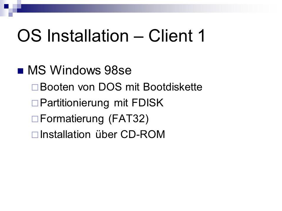 OS Installation – Client 1 MS Windows 98se Booten von DOS mit Bootdiskette Partitionierung mit FDISK Formatierung (FAT32) Installation über CD-ROM