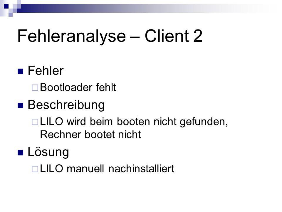 Fehleranalyse – Client 2 Fehler Bootloader fehlt Beschreibung LILO wird beim booten nicht gefunden, Rechner bootet nicht Lösung LILO manuell nachinsta
