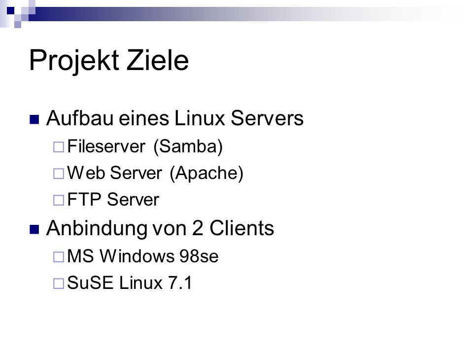 Aufbau eines Linux Servers Fileserver (Samba) Web Server (Apache) FTP Server Anbindung von 2 Clients MS Windows 98se SuSE Linux 7.1