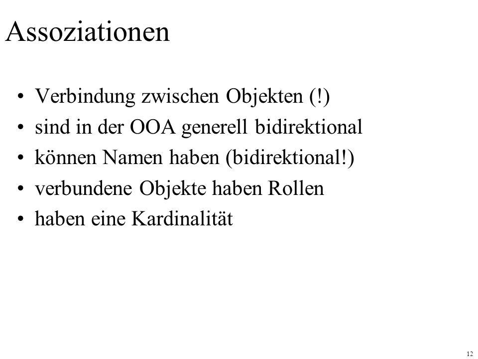 12 Assoziationen Verbindung zwischen Objekten (!) sind in der OOA generell bidirektional können Namen haben (bidirektional!) verbundene Objekte haben Rollen haben eine Kardinalität