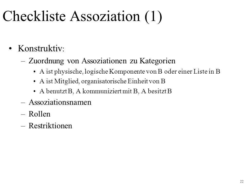 22 Checkliste Assoziation (1) Konstruktiv : –Zuordnung von Assoziationen zu Kategorien A ist physische, logische Komponente von B oder einer Liste in B A ist Mitglied, organisatorische Einheit von B A benutzt B, A kommuniziert mit B, A besitzt B –Assoziationsnamen –Rollen –Restriktionen