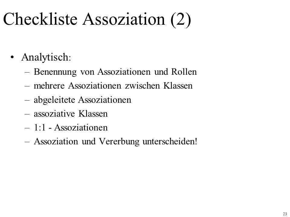 23 Checkliste Assoziation (2) Analytisch : –Benennung von Assoziationen und Rollen –mehrere Assoziationen zwischen Klassen –abgeleitete Assoziationen –assoziative Klassen –1:1 - Assoziationen –Assoziation und Vererbung unterscheiden!