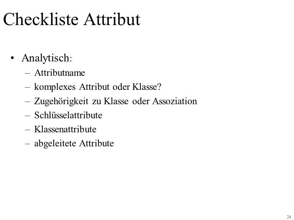24 Checkliste Attribut Analytisch : –Attributname –komplexes Attribut oder Klasse.